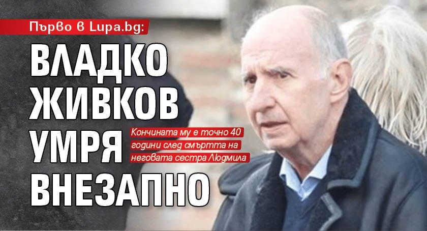 Първо в Lupa.bg: Владко Живков умря внезапно