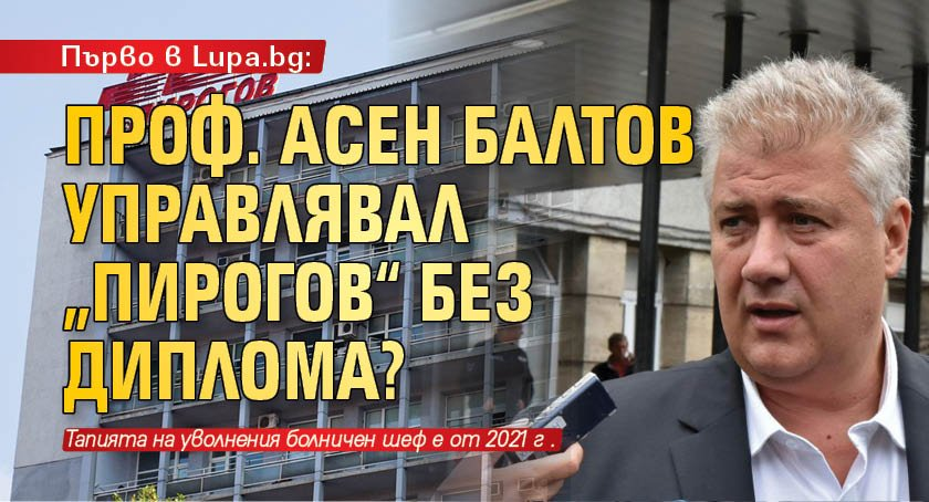 "Първо в Lupa.bg: Проф. Асен Балтов управлявал ""Пирогов"" без диплома?"