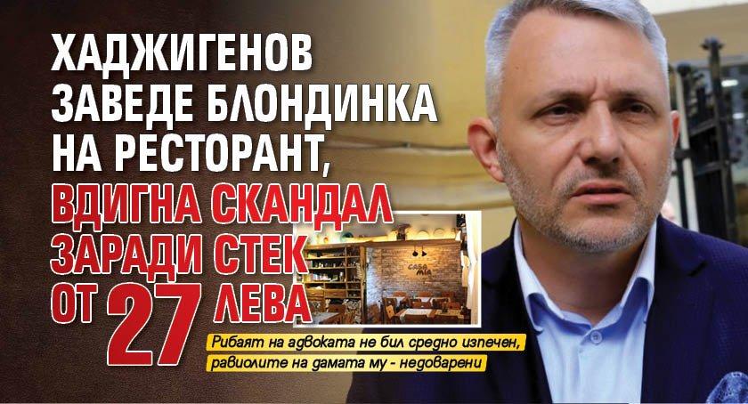 Хаджигенов заведе блондинка на ресторант, вдигна скандал заради стек от 27 лева