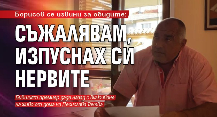Борисов се извини за обидите: Съжалявам, изпуснах си нервите