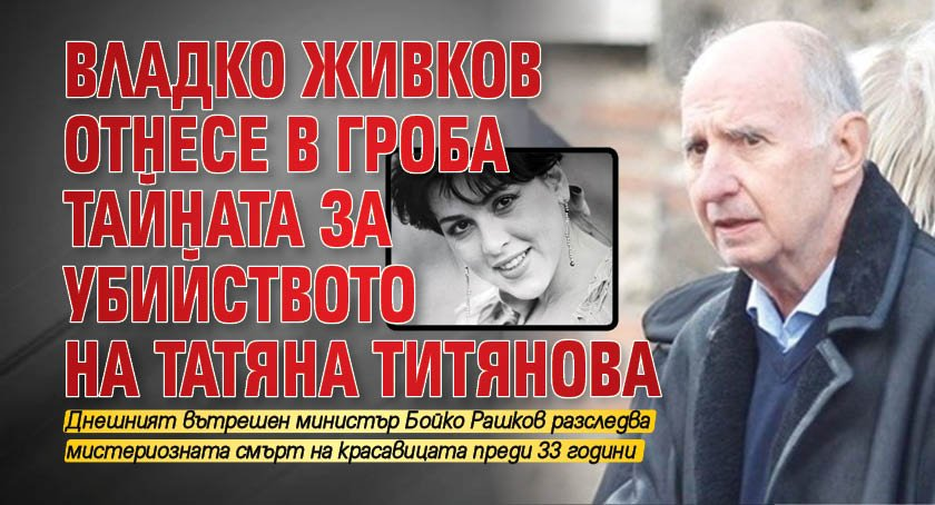 Владко Живков отнесе в гроба тайната за убийството на Татяна Титянова