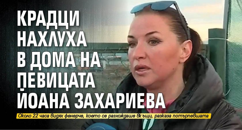 Крадци нахлуха в дома на певицата Йоана Захариева