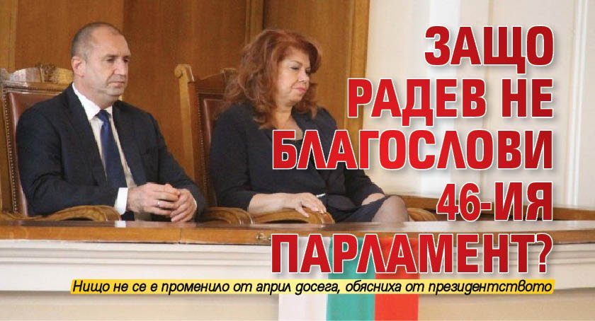 Защо Радев не благослови 46-ия парламент?