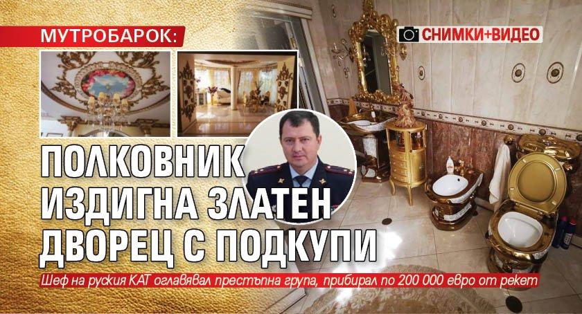 МУТРОБАРОК: Полковник издигна златен дворец с подкупи (СНИМКИ+ВИДЕО)