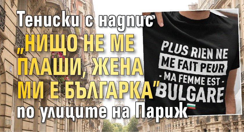 Тениски с надпис 'Нищо не ме плаши, жена ми е българка' по улиците на Париж