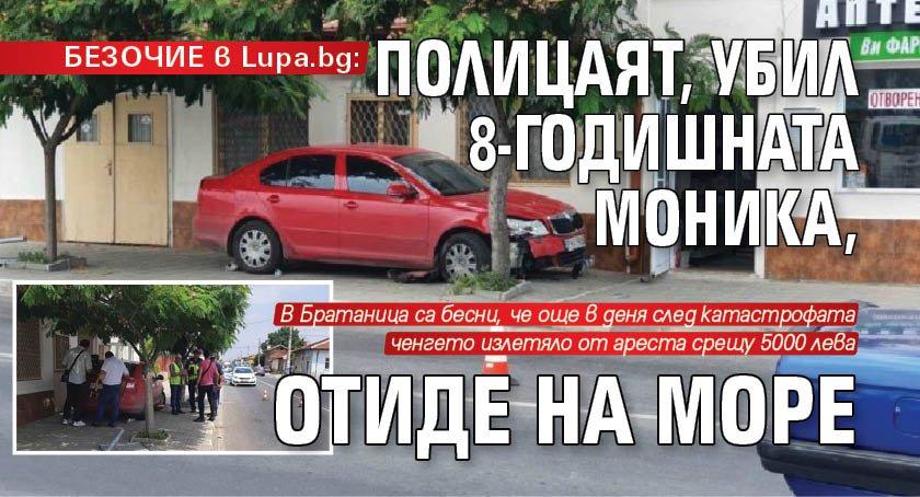 БЕЗОЧИЕ в Lupa.bg: Полицаят, убил 8-годишната Моника, отиде на море