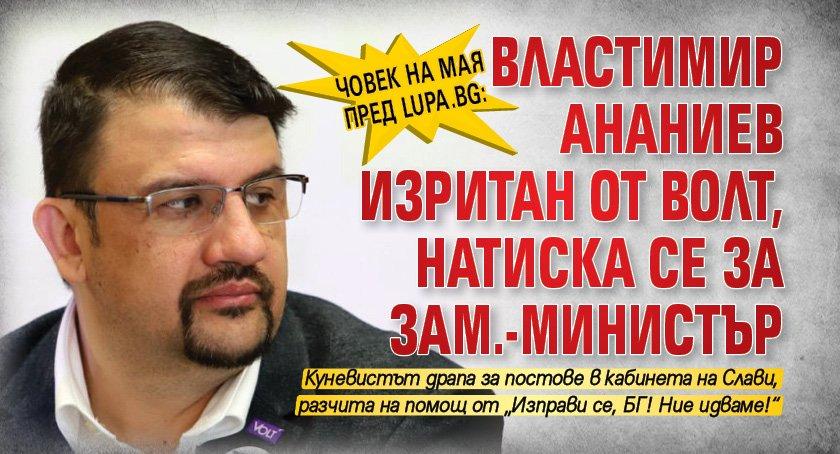 Човек на Мая пред Lupa.bg: Властимир Ананиев изритан от ВОЛТ, натиска се за зам.-министър