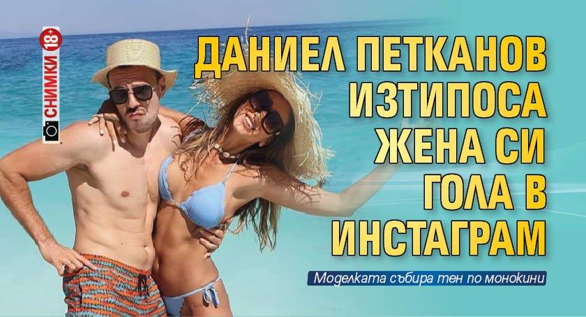 Даниел Петканов изтипоса жена си гола в инстаграм (Снимка 18+)