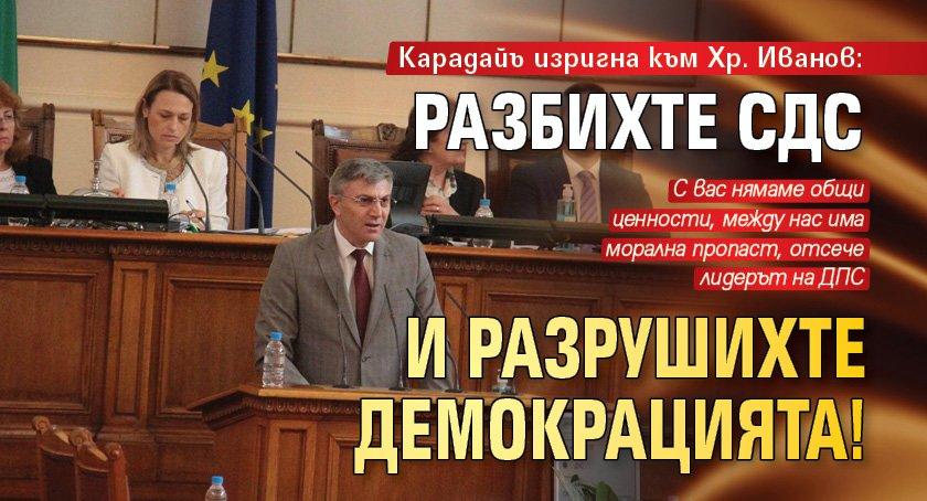 Карадайъ изригна към Хр. Иванов: Разбихте СДС и разрушихте демокрацията!