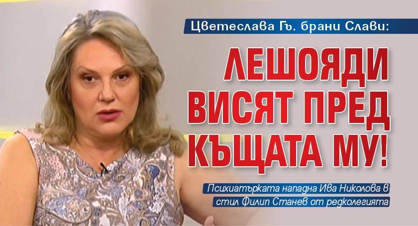 Цветеслава Гъ. брани Слави: Лешояди висят пред къщата му!