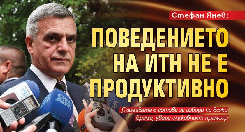 Стефан Янев: Поведението на ИТН не е продуктивно