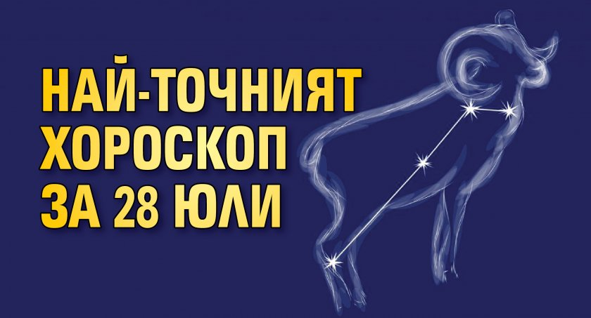 Най-точният хороскоп за 28 юли