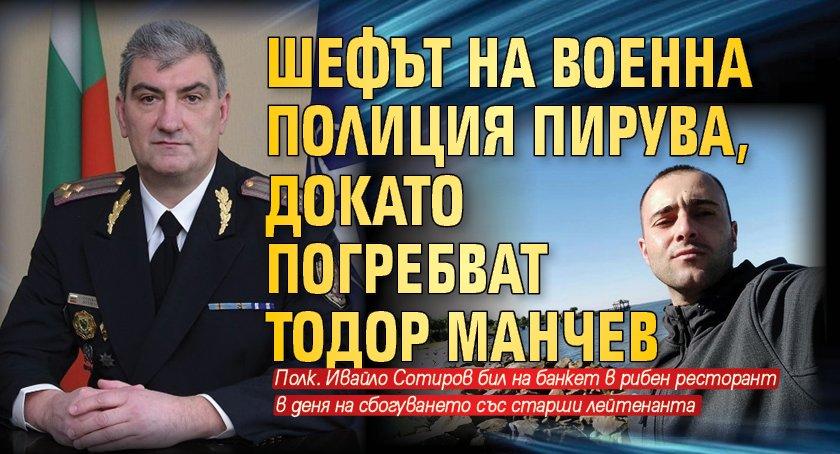 Шефът на Военна полиция пирува, докато погребват Тодор Манчев