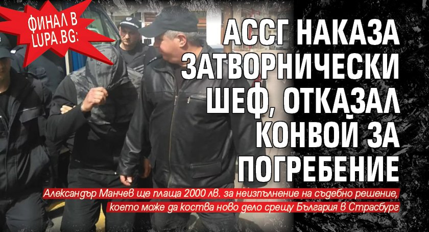 ФИНАЛ в Lupa.bg: АССГ наказа затворнически шеф, отказал конвой за погребение