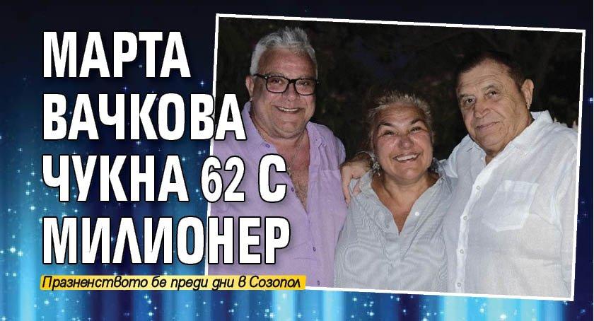 Марта Вачкова чукна 62 с милионер