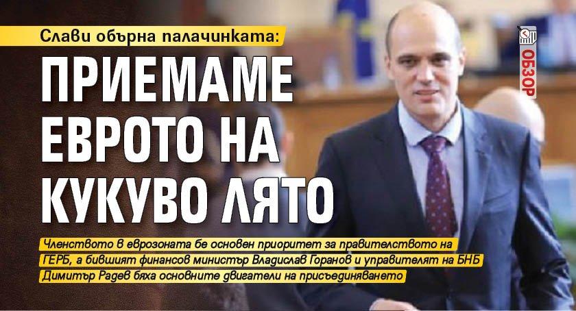 Слави обърна палачинката: Приемаме еврото на кукуво лято (ОБЗОР)