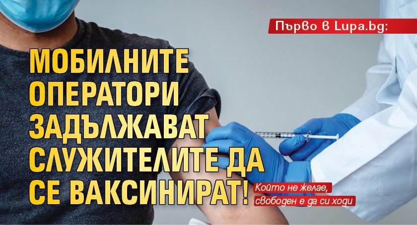 Първо в Lupa.bg: Мобилните оператори задължават служителите да се ваксинират!