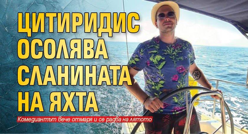 Цитиридис осолява сланината на яхта