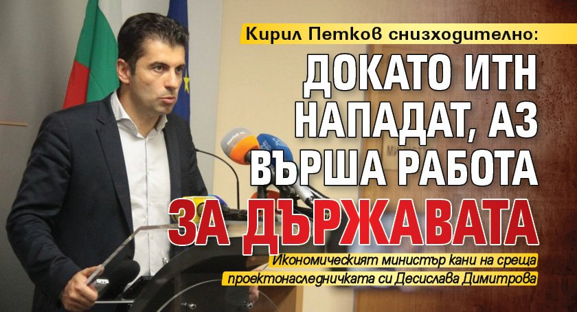 Кирил Петков снизходително: Докато ИТН нападат, аз върша работа за държавата