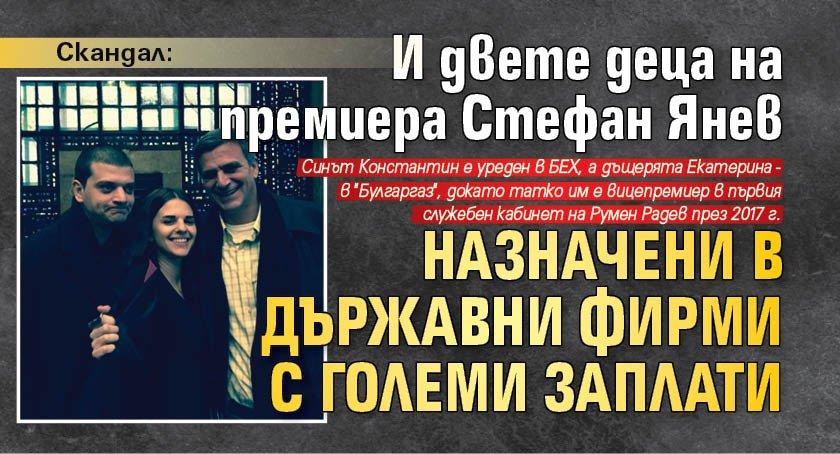 Скандал: И двете деца на премиера Стефан Янев назначени в държавни фирми с големи заплати