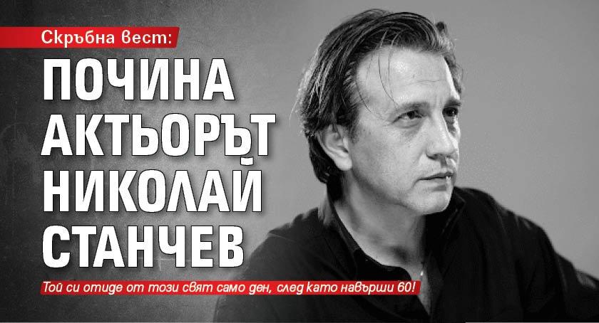 Скръбна вест: Почина актьорът Николай Станчев