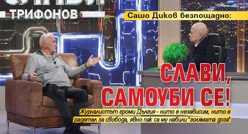 Сашо Диков безпощадно: Слави, самоуби се!