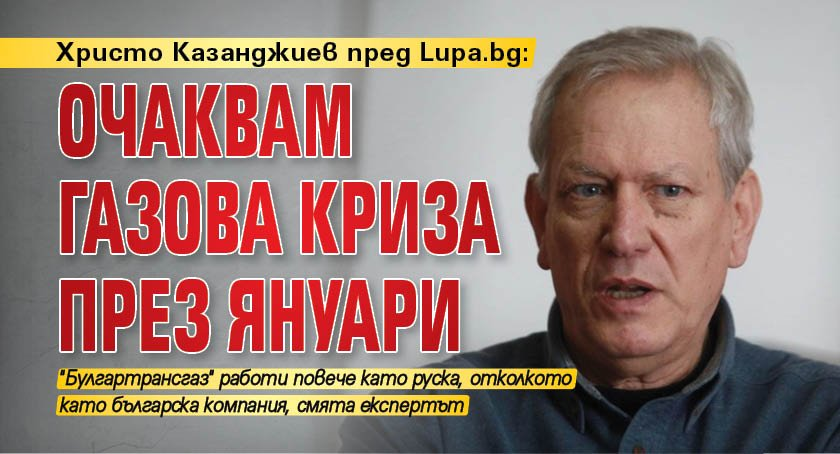 Христо Казанджиев пред Lupa.bg: Очаквам газова криза през януари