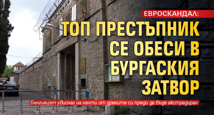 ЕВРОСКАНДАЛ: Топ престъпник се обеси в Бургаския затвор