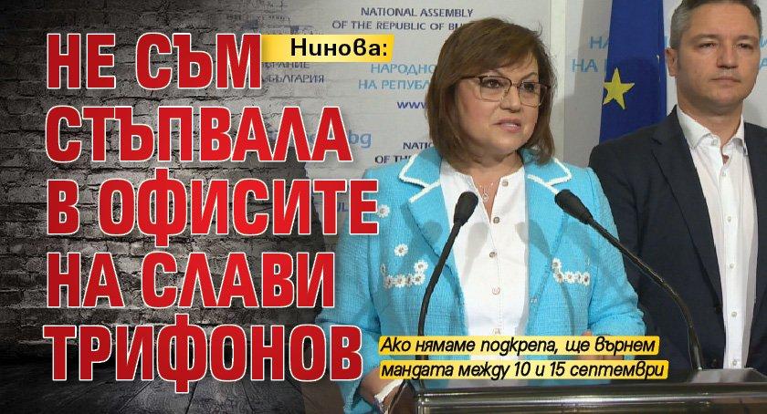 Нинова: Не съм стъпвала в офисите на Слави Трифонов