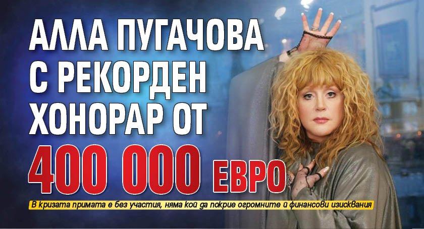 Алла Пугачова с рекорден хонорар от 400 000 евро