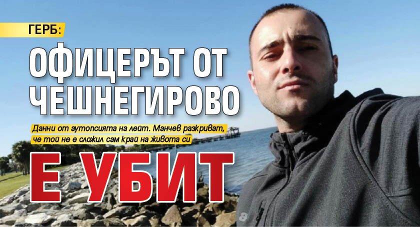 ГЕРБ: Офицерът от Чешнегирово е убит