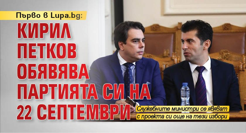 Първо в Lupa.bg: Кирил Петков обявява партията си на 22 септември