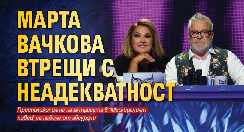 Марта Вачкова втрещи с неадекватност