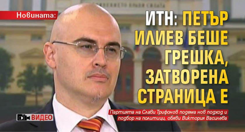 Новината: ИТН: Петър Илиев беше грешка, затворена страница е (ВИДЕО)