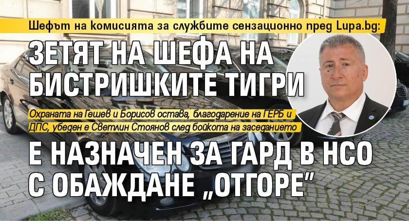 """Шефът на комисията за службите сензационно пред Lupa.bg: Зетят на шефа на Бистришките тигри е назначен за гард в НСО с обаждане """"отгоре"""""""