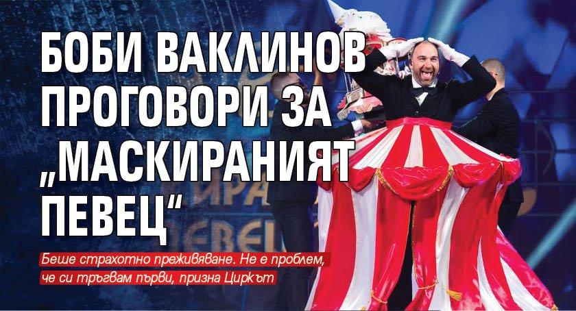"""Боби Ваклинов проговори за """"Маскираният певец"""""""