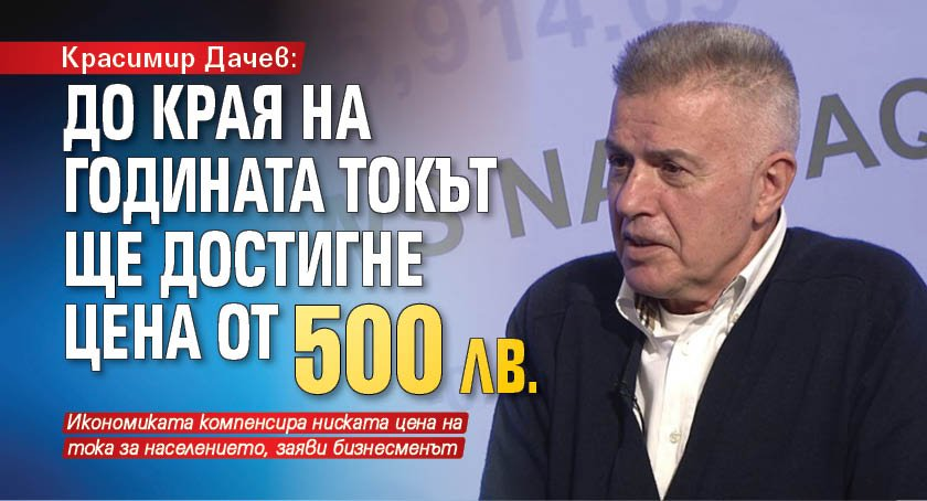 Красимир Дачев: До края на годината токът ще достигне цена от 500 лв.