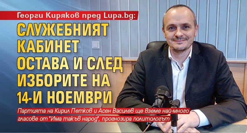 Георги Киряков пред Lupa.bg: Служебният кабинет остава и след изборите на 14-и ноември
