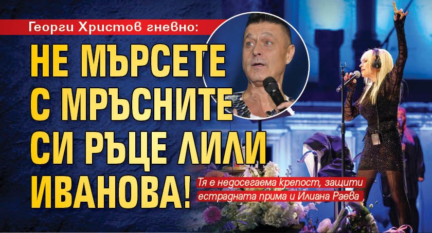 Георги Христов гневно: Не мърсете с мръсните си ръце Лили Иванова!