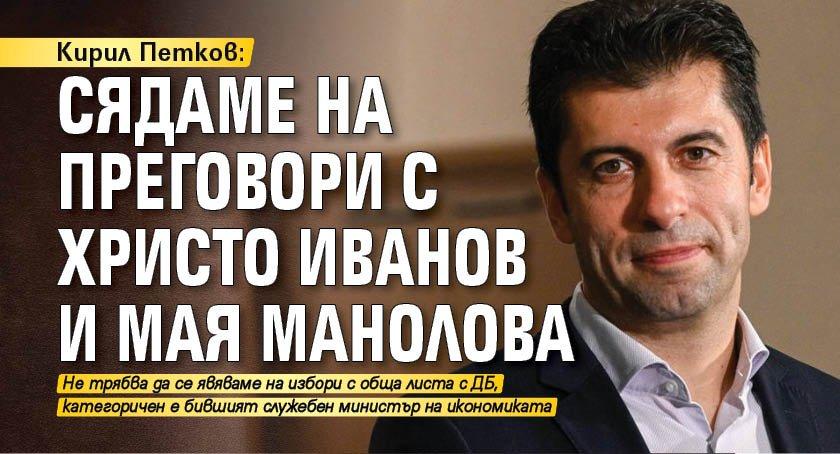 Кирил Петков: Сядаме на преговори с Христо Иванов и Мая Манолова