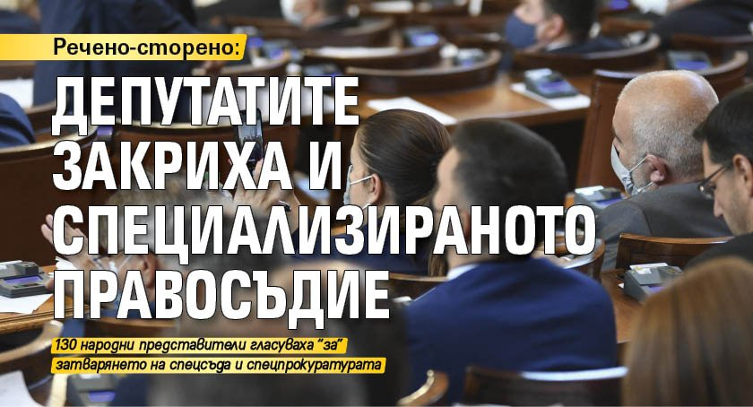 Речено-сторено: Депутатите закриха и специализираното правосъдие