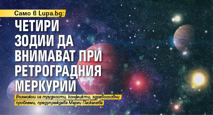 Само в Lupa.bg: Четири зодии да внимават при ретроградния Меркурий