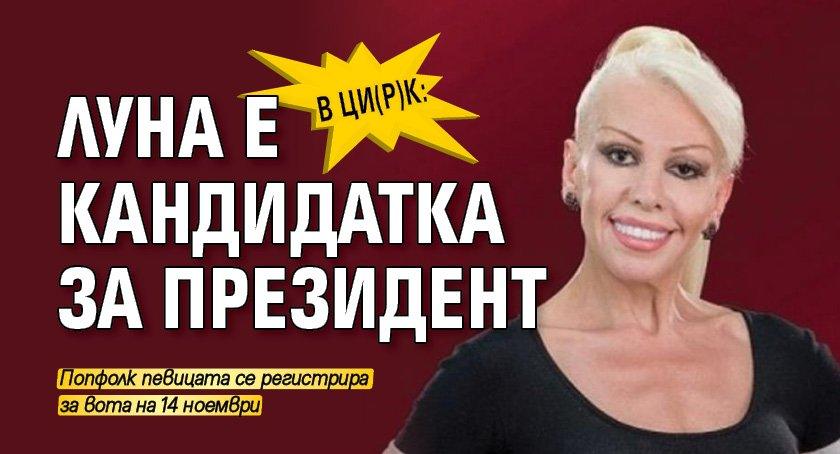 В Ци(р)к: Луна е кандидатка за президент