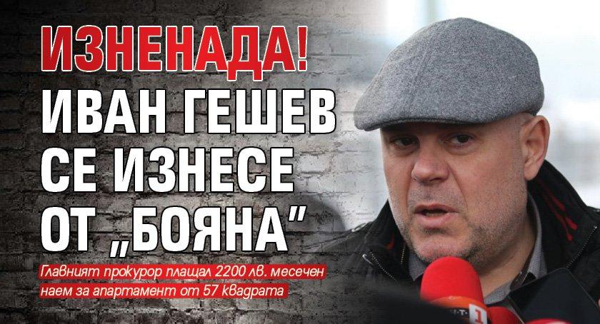 "ИЗНЕНАДА! Иван Гешев се изнесе от ""Бояна"""
