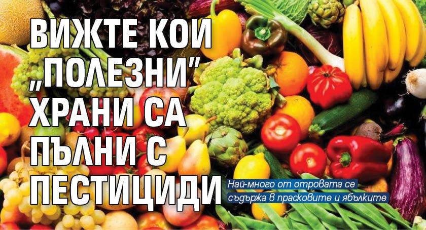 """Вижте кои """"полезни"""" храни са пълни с пестициди"""