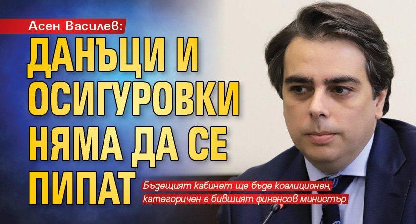 Асен Василев: Данъци и осигуровки няма да се пипат
