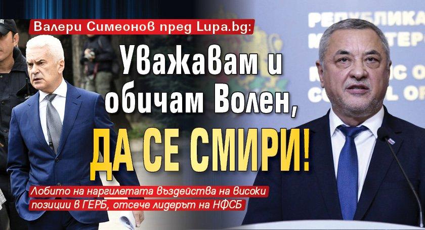 Валери Симеонов пред Lupa.bg: Уважавам и обичам Волен, да се смири!