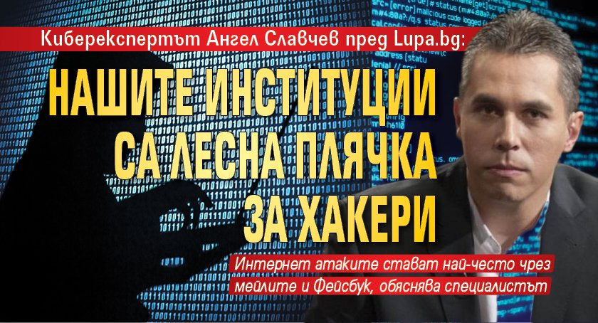 Киберекспертът Ангел Славчев пред Lupa.bg: Нашите институции са лесна плячка за хакери