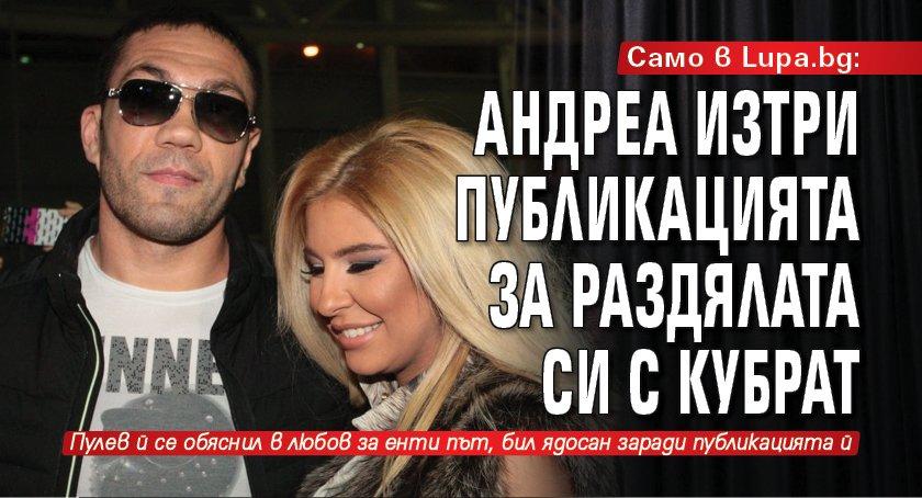 Само в Lupa.bg: Андреа изтри публикацията за раздялата с Кубрат