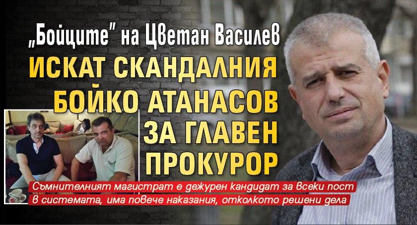 """""""Бойците"""" на Цветан Василев искат скандалния Бойко Атанасов за главен прокурор"""